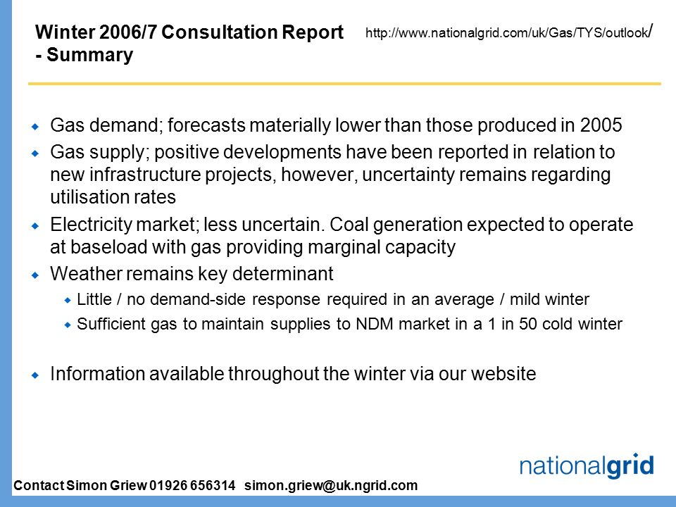 Winter 2006/7 Consultation Report - Summary  Gas demand; forecasts materially lower than those produced in 2005  Gas supply; positive developments have been reported in relation to new infrastructure projects, however, uncertainty remains regarding utilisation rates  Electricity market; less uncertain.