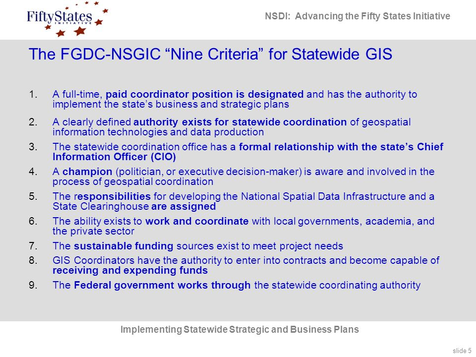 slide 5 NSDI: Advancing the Fifty States Initiative Implementing Statewide Strategic and Business Plans The FGDC-NSGIC Nine Criteria for Statewide GIS 1.A full-time, paid coordinator position is designated and has the authority to implement the state's business and strategic plans 2.A clearly defined authority exists for statewide coordination of geospatial information technologies and data production 3.The statewide coordination office has a formal relationship with the state's Chief Information Officer (CIO) 4.A champion (politician, or executive decision-maker) is aware and involved in the process of geospatial coordination 5.The responsibilities for developing the National Spatial Data Infrastructure and a State Clearinghouse are assigned 6.The ability exists to work and coordinate with local governments, academia, and the private sector 7.The sustainable funding sources exist to meet project needs 8.GIS Coordinators have the authority to enter into contracts and become capable of receiving and expending funds 9.The Federal government works through the statewide coordinating authority