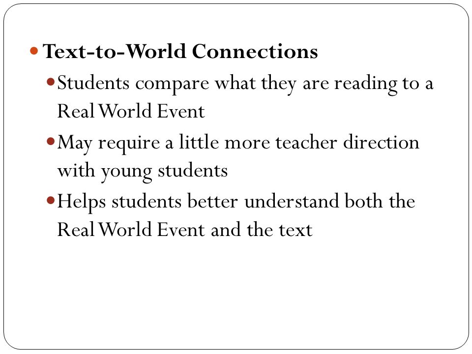 Text-to-World Connections Students compare what they are reading to a Real World Event May require a little more teacher direction with young students Helps students better understand both the Real World Event and the text
