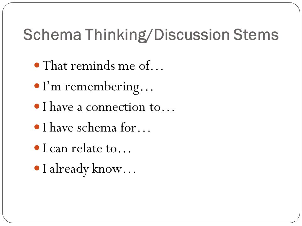 Schema Thinking/Discussion Stems That reminds me of… I'm remembering… I have a connection to… I have schema for… I can relate to… I already know…
