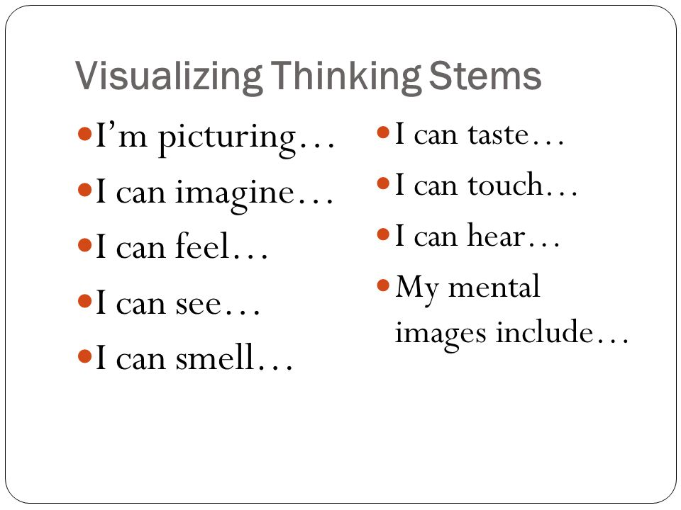 Visualizing Thinking Stems I'm picturing… I can imagine… I can feel… I can see… I can smell… I can taste… I can touch… I can hear… My mental images include…