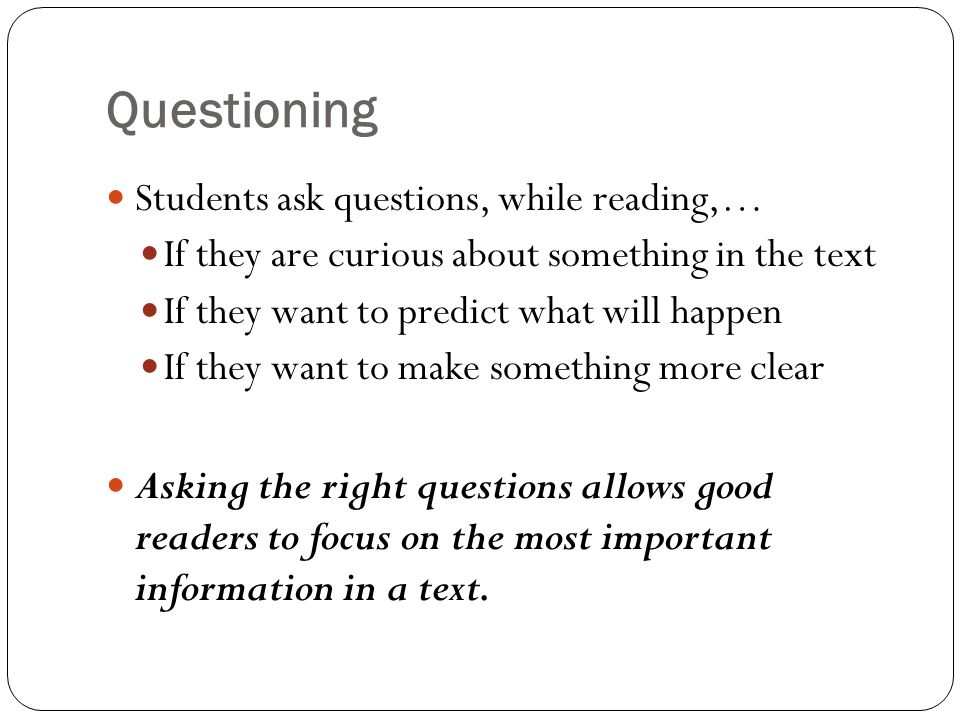 Questioning Students ask questions, while reading,… If they are curious about something in the text If they want to predict what will happen If they want to make something more clear Asking the right questions allows good readers to focus on the most important information in a text.