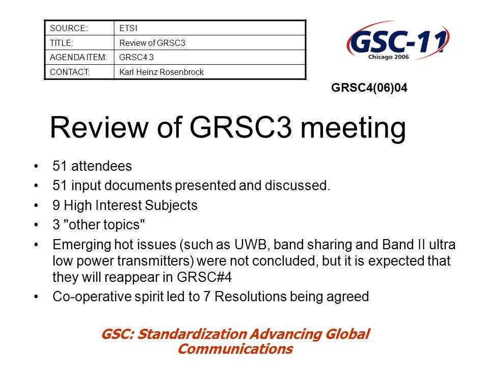 GSC: Standardization Advancing Global Communications Review of GRSC3 meeting SOURCE:ETSI TITLE:Review of GRSC3 AGENDA ITEM:GRSC4 3 CONTACT:Karl Heinz Rosenbrock GRSC4(06)04 51 attendees 51 input documents presented and discussed.