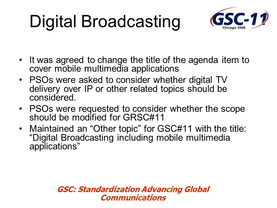 GSC: Standardization Advancing Global Communications Digital Broadcasting It was agreed to change the title of the agenda item to cover mobile multimedia applications PSOs were asked to consider whether digital TV delivery over IP or other related topics should be considered.
