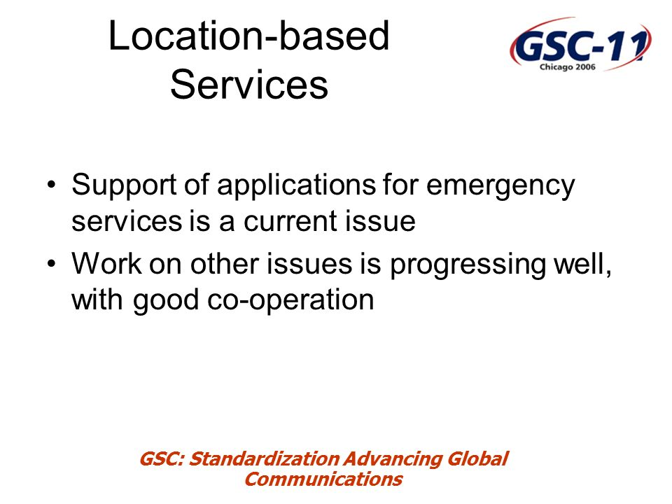 GSC: Standardization Advancing Global Communications Location-based Services Support of applications for emergency services is a current issue Work on other issues is progressing well, with good co-operation