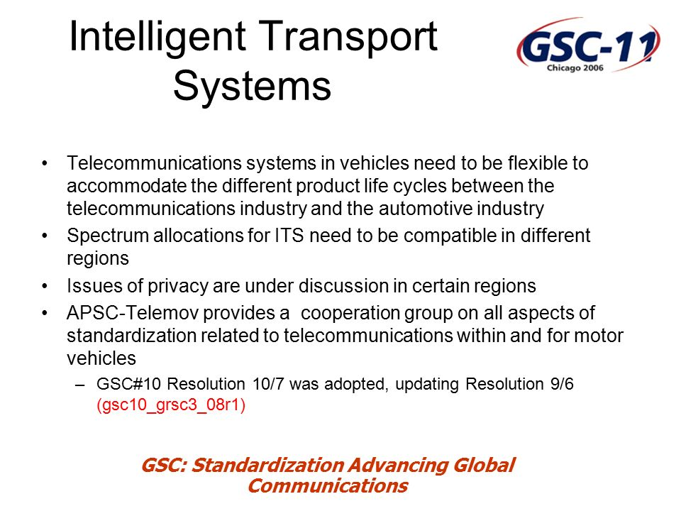 GSC: Standardization Advancing Global Communications Intelligent Transport Systems Telecommunications systems in vehicles need to be flexible to accommodate the different product life cycles between the telecommunications industry and the automotive industry Spectrum allocations for ITS need to be compatible in different regions Issues of privacy are under discussion in certain regions APSC-Telemov provides a cooperation group on all aspects of standardization related to telecommunications within and for motor vehicles –GSC#10 Resolution 10/7 was adopted, updating Resolution 9/6 (gsc10_grsc3_08r1)