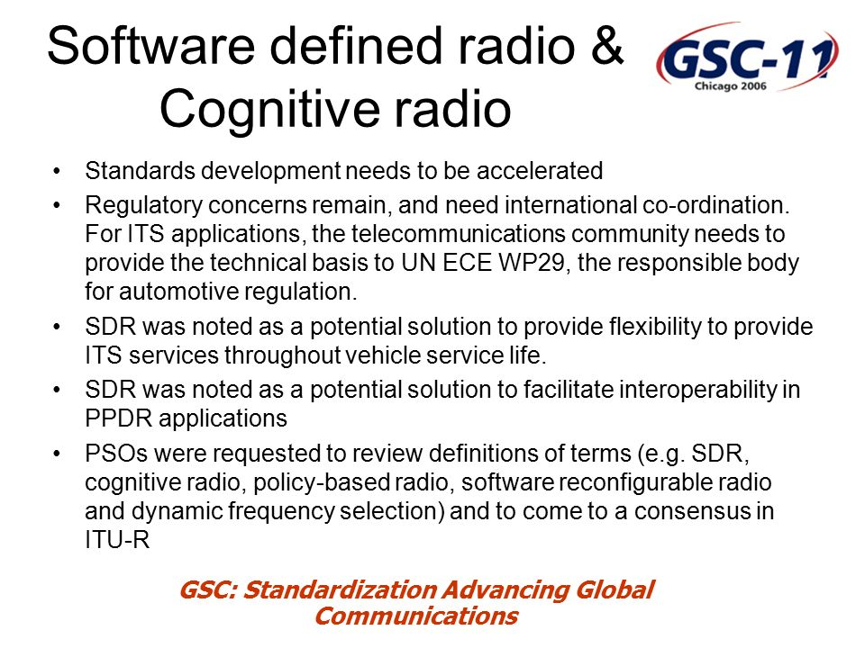 GSC: Standardization Advancing Global Communications Software defined radio & Cognitive radio Standards development needs to be accelerated Regulatory concerns remain, and need international co-ordination.