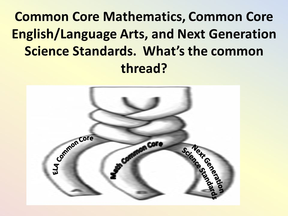Common Core Mathematics, Common Core English/Language Arts, and Next Generation Science Standards.