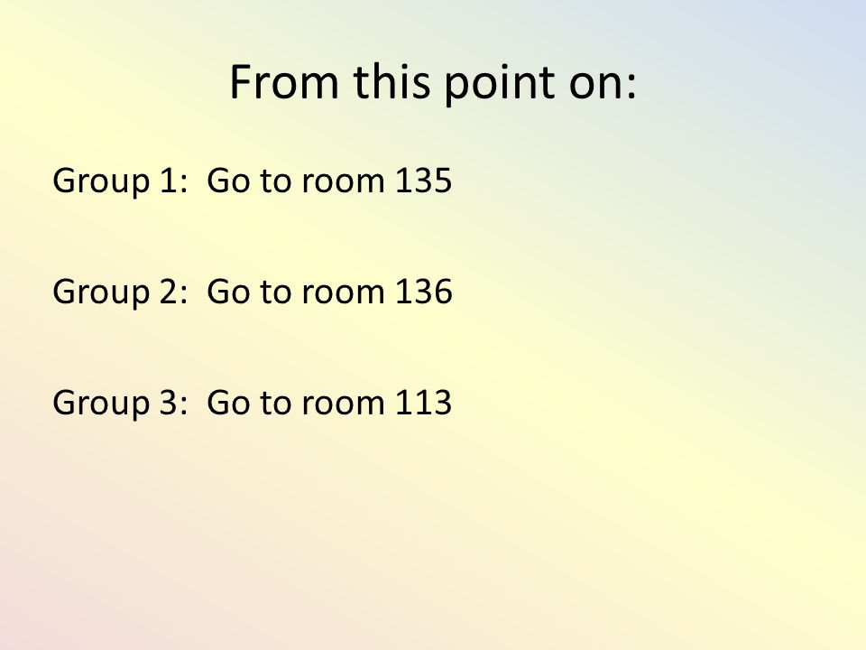 From this point on: Group 1: Go to room 135 Group 2: Go to room 136 Group 3: Go to room 113