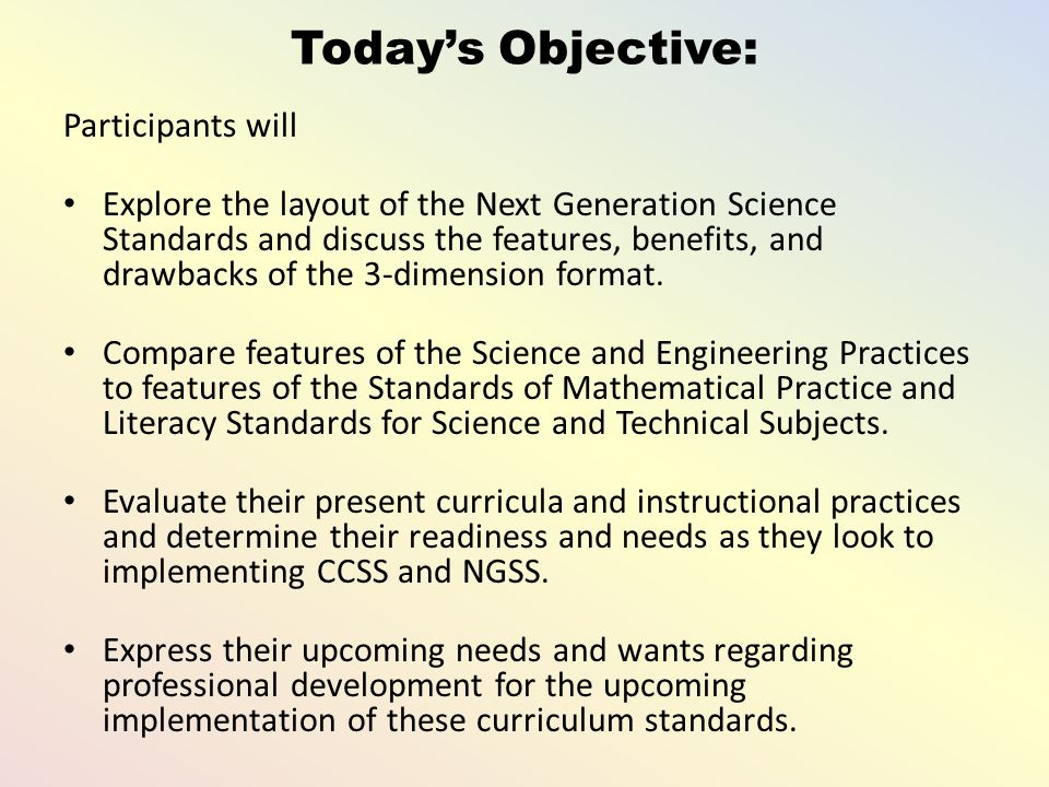 Today's Objective: Participants will Explore the layout of the Next Generation Science Standards and discuss the features, benefits, and drawbacks of the 3-dimension format.