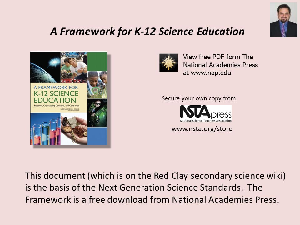 A Framework for K-12 Science Education View free PDF form The National Academies Press at   Secure your own copy from   This document (which is on the Red Clay secondary science wiki) is the basis of the Next Generation Science Standards.