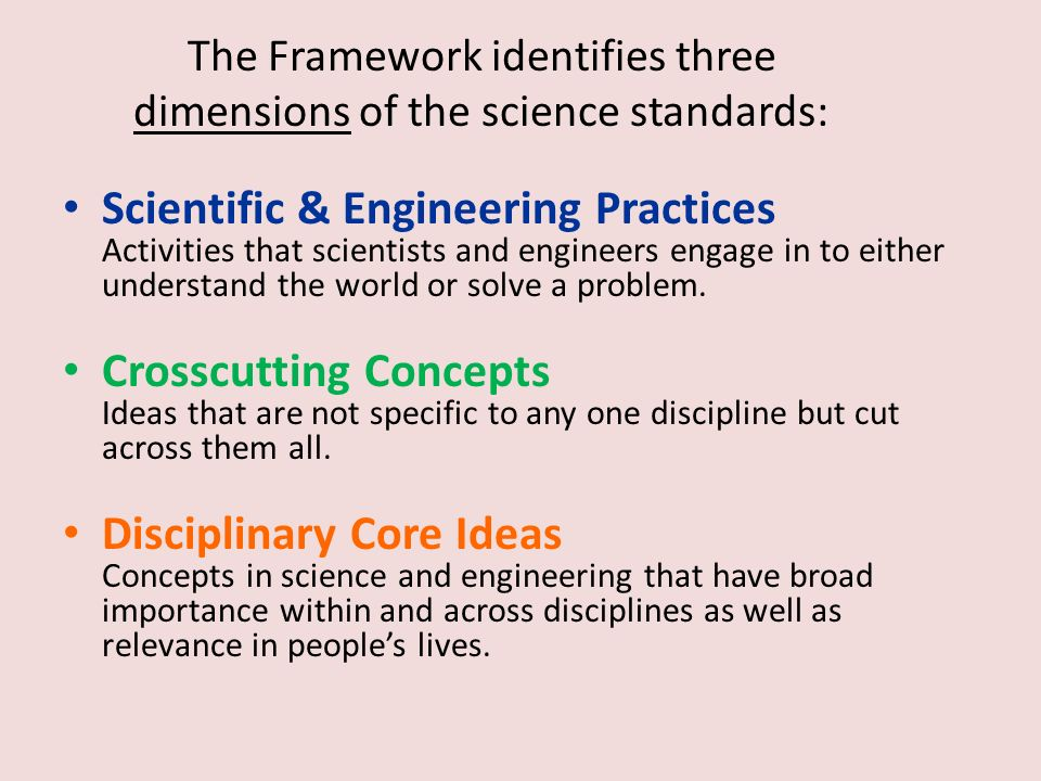 The Framework identifies three dimensions of the science standards: Scientific & Engineering Practices Activities that scientists and engineers engage in to either understand the world or solve a problem.