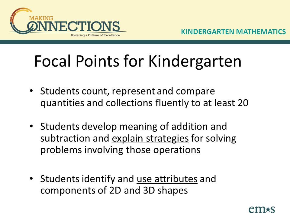 Focal Points for Kindergarten Students count, represent and compare quantities and collections fluently to at least 20 Students develop meaning of addition and subtraction and explain strategies for solving problems involving those operations Students identify and use attributes and components of 2D and 3D shapes KINDERGARTEN MATHEMATICS