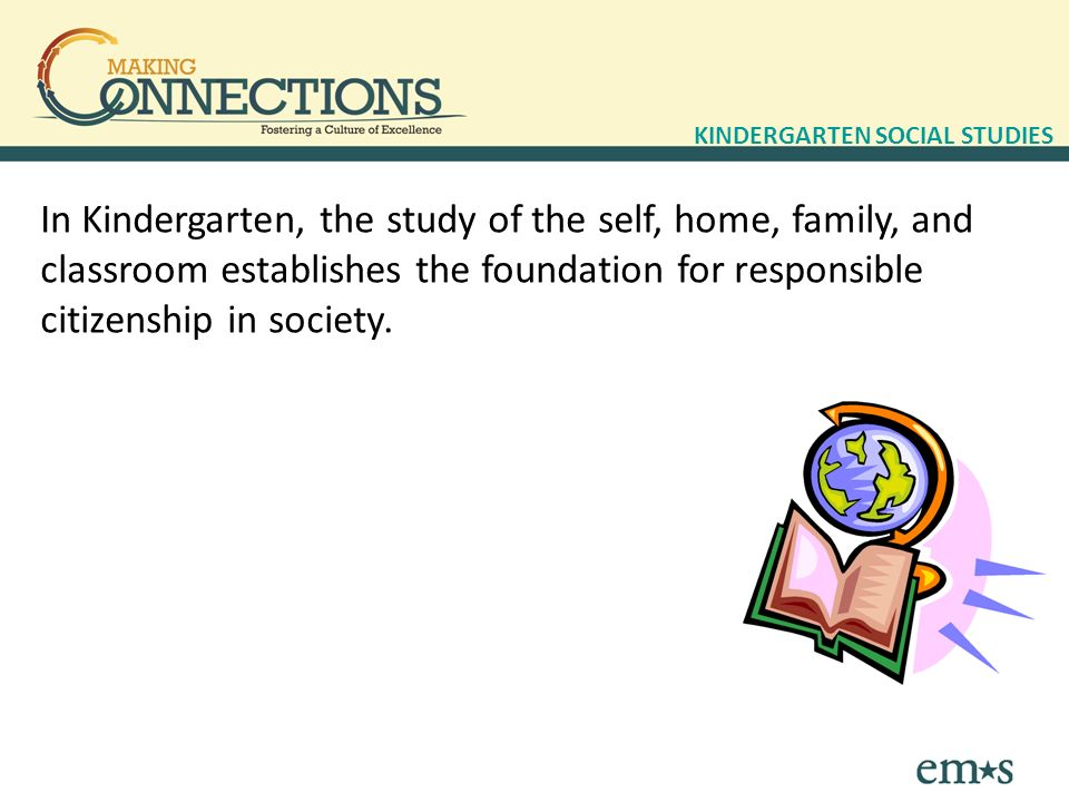 In Kindergarten, the study of the self, home, family, and classroom establishes the foundation for responsible citizenship in society.