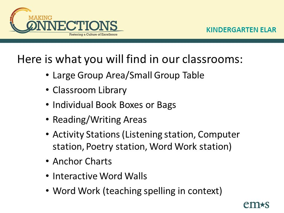 Here is what you will find in our classrooms: Large Group Area/Small Group Table Classroom Library Individual Book Boxes or Bags Reading/Writing Areas Activity Stations (Listening station, Computer station, Poetry station, Word Work station) Anchor Charts Interactive Word Walls Word Work (teaching spelling in context) KINDERGARTEN ELAR