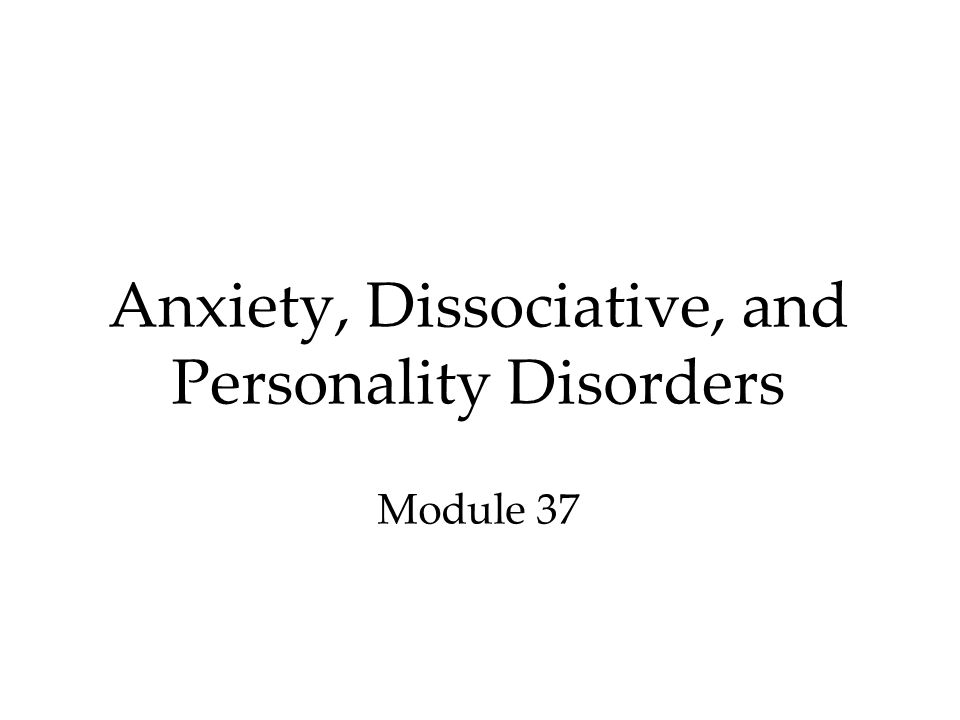Anxiety, Dissociative, and Personality Disorders Module 37