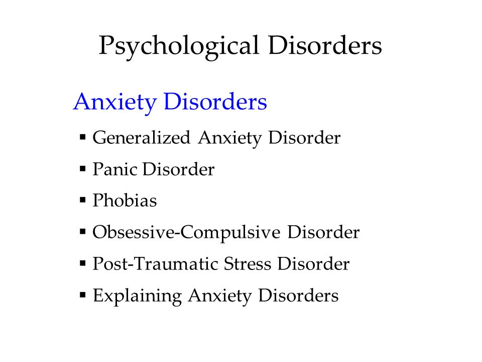 Psychological Disorders Anxiety Disorders  Generalized Anxiety Disorder  Panic Disorder  Phobias  Obsessive-Compulsive Disorder  Post-Traumatic Stress Disorder  Explaining Anxiety Disorders