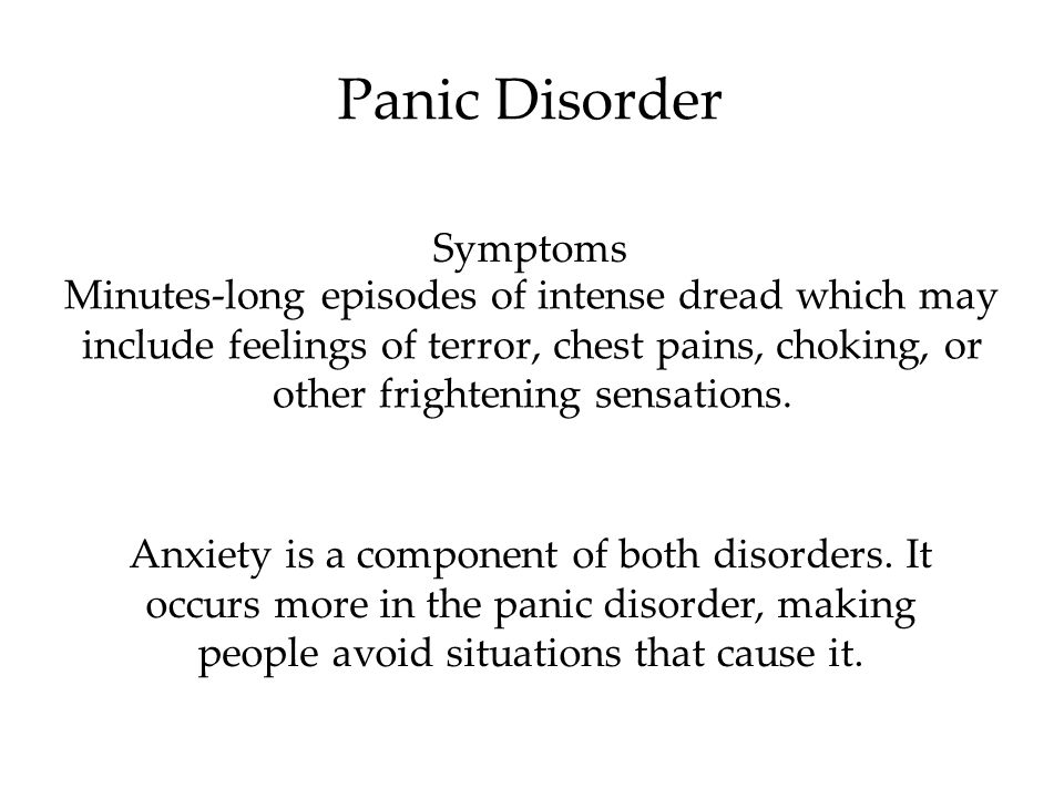 Panic Disorder Minutes-long episodes of intense dread which may include feelings of terror, chest pains, choking, or other frightening sensations.