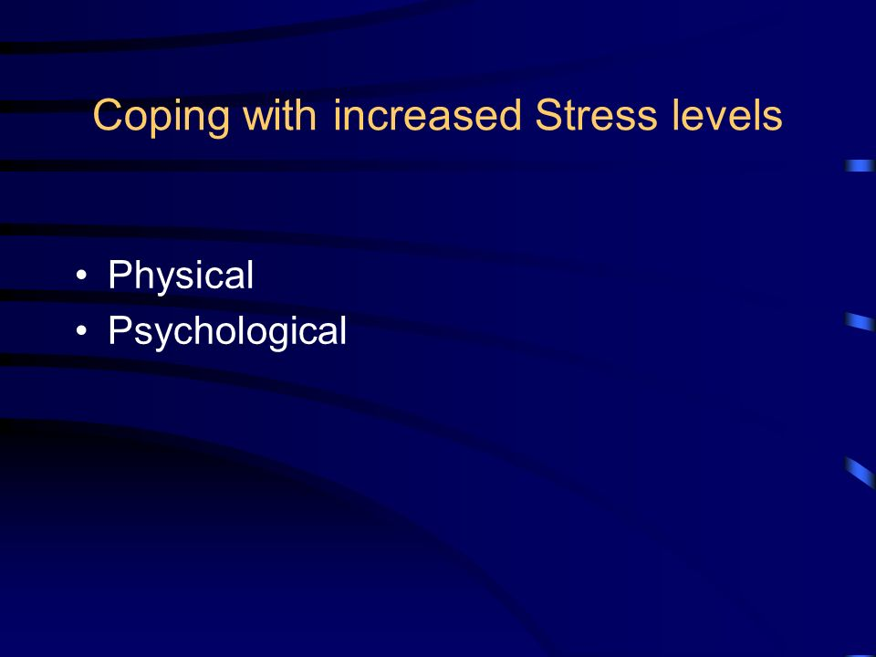 Coping with increased Stress levels Physical Psychological