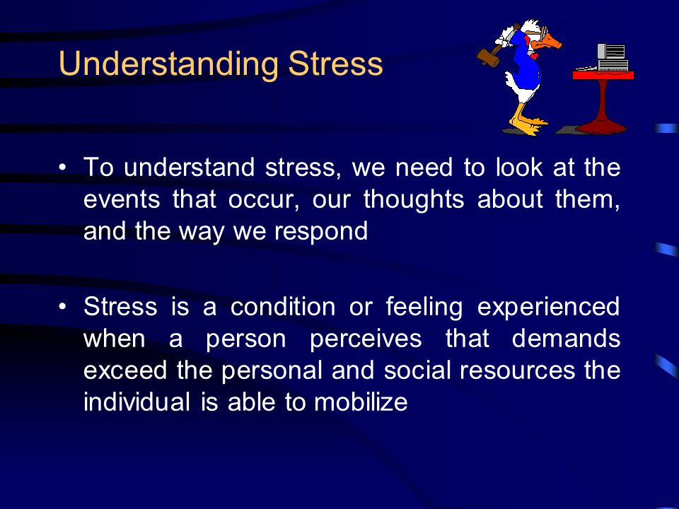 Understanding Stress To understand stress, we need to look at the events that occur, our thoughts about them, and the way we respond Stress is a condition or feeling experienced when a person perceives that demands exceed the personal and social resources the individual is able to mobilize
