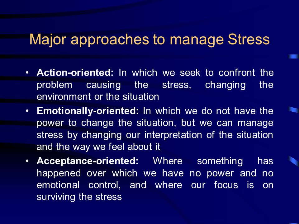 Major approaches to manage Stress Action-oriented: In which we seek to confront the problem causing the stress, changing the environment or the situation Emotionally-oriented: In which we do not have the power to change the situation, but we can manage stress by changing our interpretation of the situation and the way we feel about it Acceptance-oriented: Where something has happened over which we have no power and no emotional control, and where our focus is on surviving the stress