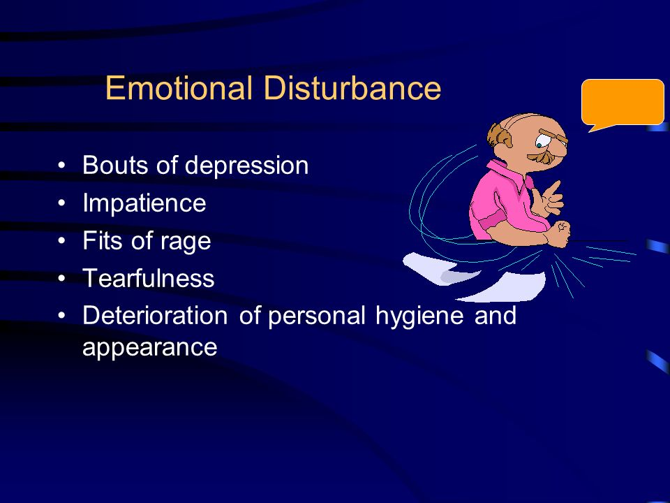 Emotional Disturbance Bouts of depression Impatience Fits of rage Tearfulness Deterioration of personal hygiene and appearance
