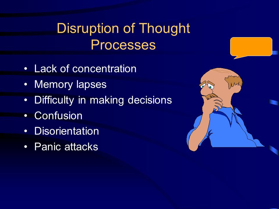 Disruption of Thought Processes Lack of concentration Memory lapses Difficulty in making decisions Confusion Disorientation Panic attacks