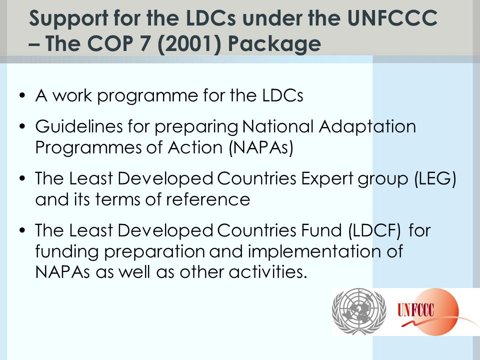 Support for the LDCs under the UNFCCC – The COP 7 (2001) Package A work programme for the LDCs Guidelines for preparing National Adaptation Programmes of Action (NAPAs) The Least Developed Countries Expert group (LEG) and its terms of reference The Least Developed Countries Fund (LDCF) for funding preparation and implementation of NAPAs as well as other activities.