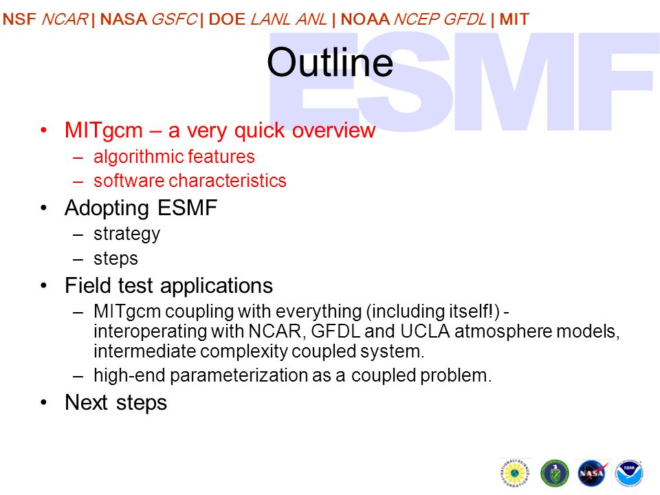 NSF NCAR | NASA GSFC | DOE LANL ANL | NOAA NCEP GFDL | MIT Outline MITgcm – a very quick overview –algorithmic features –software characteristics Adopting ESMF –strategy –steps Field test applications –MITgcm coupling with everything (including itself!) - interoperating with NCAR, GFDL and UCLA atmosphere models, intermediate complexity coupled system.
