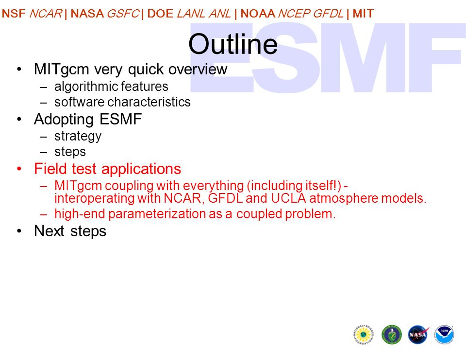 NSF NCAR | NASA GSFC | DOE LANL ANL | NOAA NCEP GFDL | MIT Outline MITgcm very quick overview –algorithmic features –software characteristics Adopting ESMF –strategy –steps Field test applications –MITgcm coupling with everything (including itself!) - interoperating with NCAR, GFDL and UCLA atmosphere models.