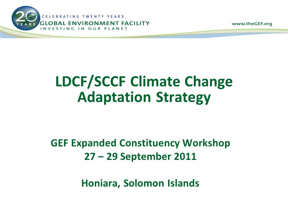 LDCF/SCCF Climate Change Adaptation Strategy GEF Expanded Constituency Workshop 27 – 29 September 2011 Honiara, Solomon Islands