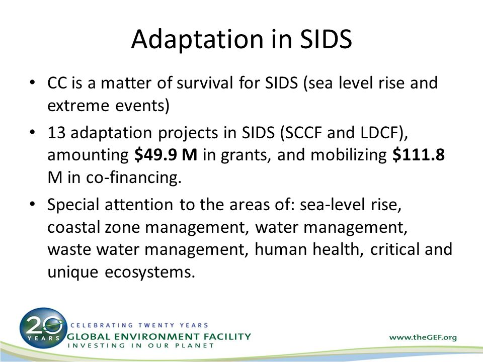 Adaptation in SIDS CC is a matter of survival for SIDS (sea level rise and extreme events) 13 adaptation projects in SIDS (SCCF and LDCF), amounting $49.9 M in grants, and mobilizing $111.8 M in co-financing.