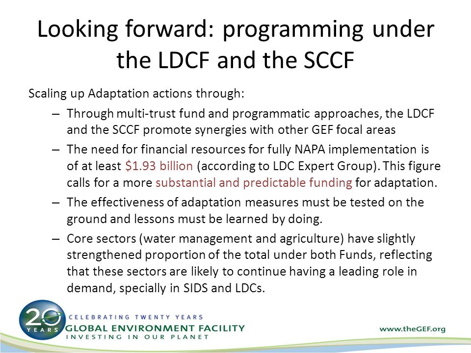 Looking forward: programming under the LDCF and the SCCF Scaling up Adaptation actions through: – Through multi-trust fund and programmatic approaches, the LDCF and the SCCF promote synergies with other GEF focal areas – The need for financial resources for fully NAPA implementation is of at least $1.93 billion (according to LDC Expert Group).