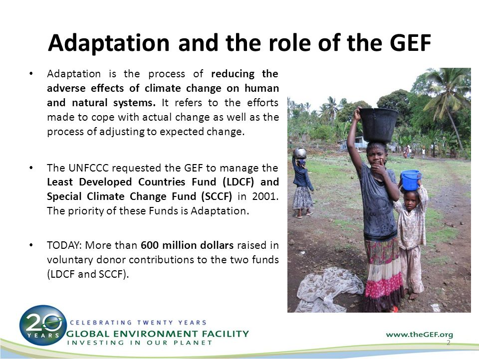 Adaptation and the role of the GEF Adaptation is the process of reducing the adverse effects of climate change on human and natural systems.