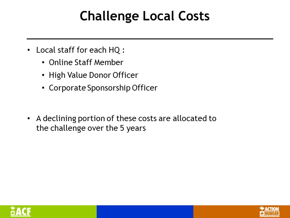Challenge Local Costs Local staff for each HQ : Online Staff Member High Value Donor Officer Corporate Sponsorship Officer A declining portion of these costs are allocated to the challenge over the 5 years