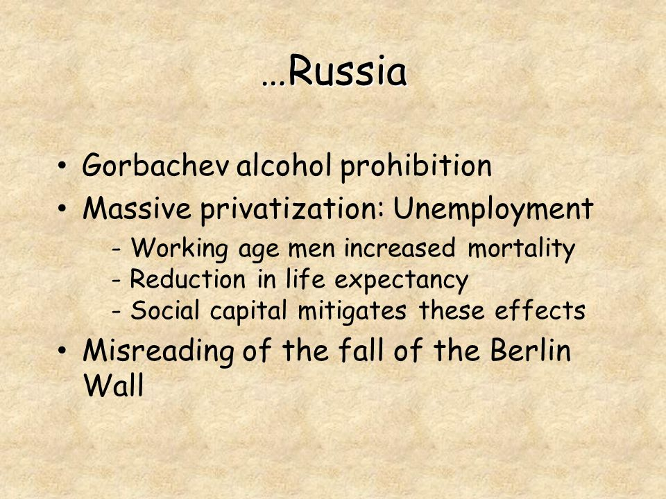 …Russia Gorbachev alcohol prohibition Massive privatization: Unemployment - Working age men increased mortality - Reduction in life expectancy - Social capital mitigates these effects Misreading of the fall of the Berlin Wall
