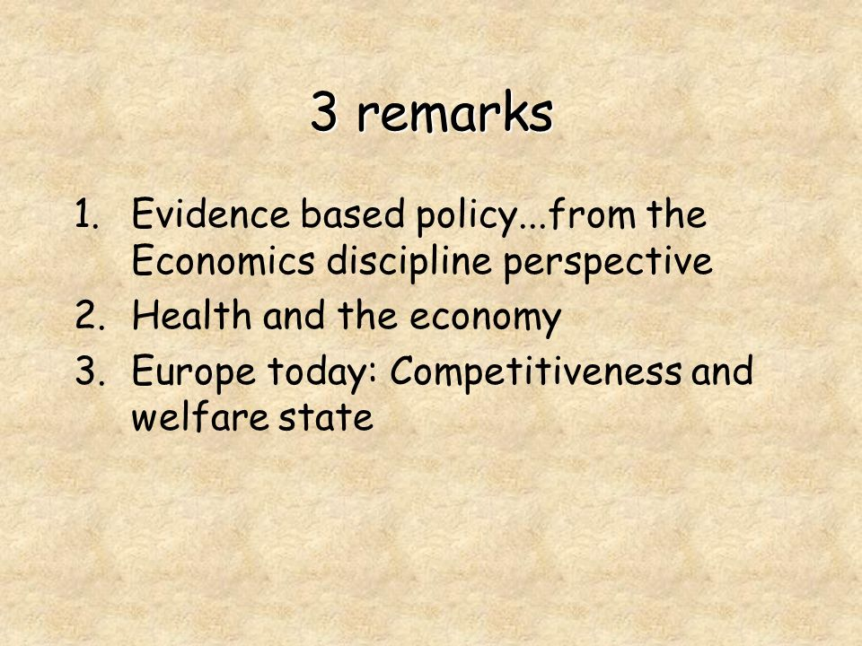 3 remarks 1.Evidence based policy...from the Economics discipline perspective 2.Health and the economy 3.Europe today: Competitiveness and welfare state