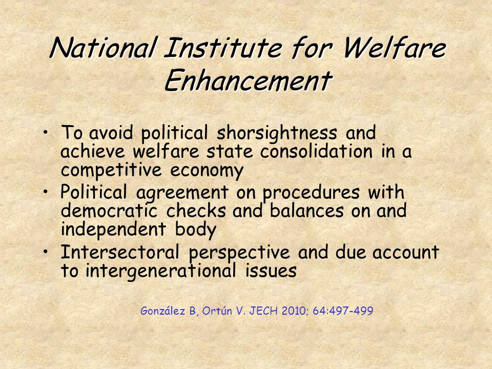 National Institute for Welfare Enhancement To avoid political shorsightness and achieve welfare state consolidation in a competitive economy Political agreement on procedures with democratic checks and balances on and independent body Intersectoral perspective and due account to intergenerational issues González B, Ortún V.