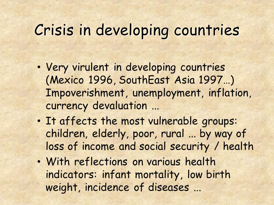 Crisis in developing countries Very virulent in developing countries (Mexico 1996, SouthEast Asia 1997…) Impoverishment, unemployment, inflation, currency devaluation...