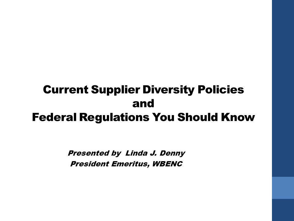Current Supplier Diversity Policies and Federal Regulations You Should Know Presented by Linda J.