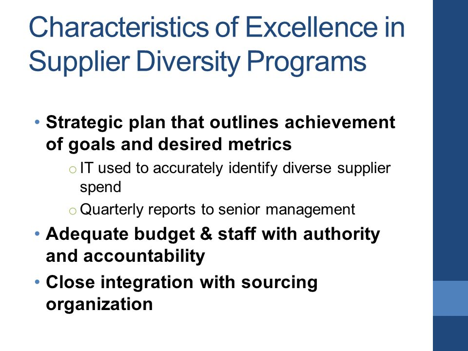 Characteristics of Excellence in Supplier Diversity Programs Strategic plan that outlines achievement of goals and desired metrics o IT used to accurately identify diverse supplier spend o Quarterly reports to senior management Adequate budget & staff with authority and accountability Close integration with sourcing organization