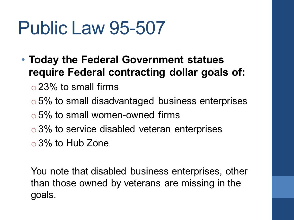 Public Law Today the Federal Government statues require Federal contracting dollar goals of: o 23% to small firms o 5% to small disadvantaged business enterprises o 5% to small women-owned firms o 3% to service disabled veteran enterprises o 3% to Hub Zone You note that disabled business enterprises, other than those owned by veterans are missing in the goals.