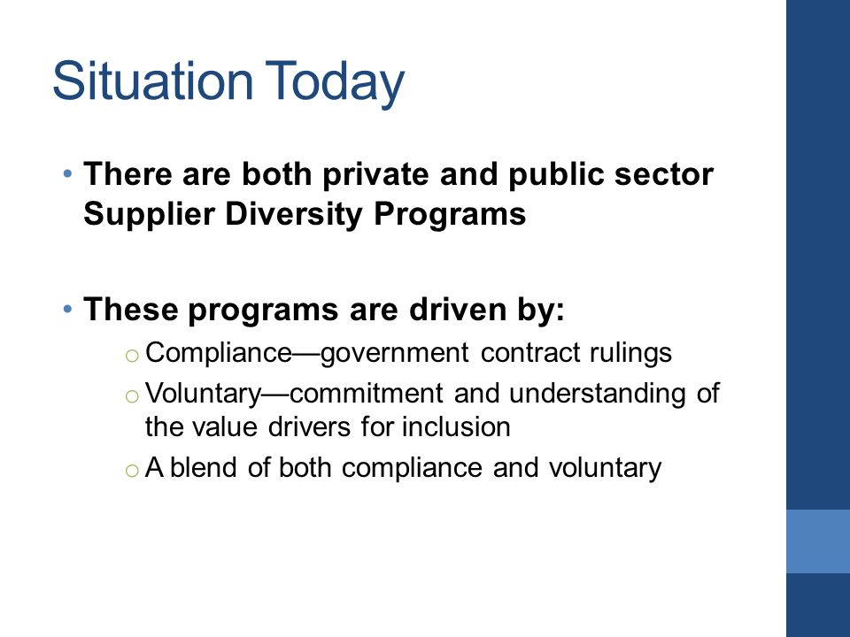 Situation Today There are both private and public sector Supplier Diversity Programs These programs are driven by: o Compliance—government contract rulings o Voluntary—commitment and understanding of the value drivers for inclusion o A blend of both compliance and voluntary