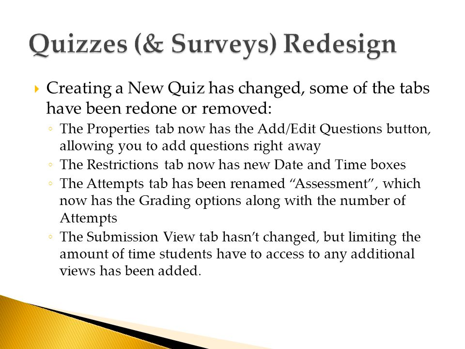  Creating a New Quiz has changed, some of the tabs have been redone or removed: ◦ The Properties tab now has the Add/Edit Questions button, allowing you to add questions right away ◦ The Restrictions tab now has new Date and Time boxes ◦ The Attempts tab has been renamed Assessment , which now has the Grading options along with the number of Attempts ◦ The Submission View tab hasn't changed, but limiting the amount of time students have to access to any additional views has been added.