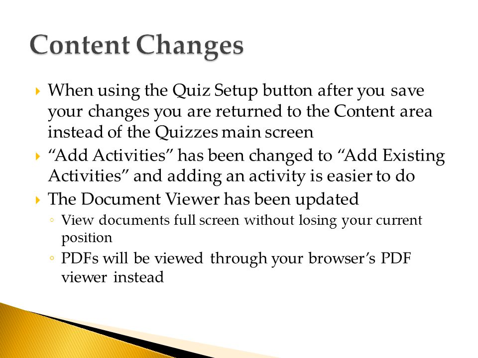  When using the Quiz Setup button after you save your changes you are returned to the Content area instead of the Quizzes main screen  Add Activities has been changed to Add Existing Activities and adding an activity is easier to do  The Document Viewer has been updated ◦ View documents full screen without losing your current position ◦ PDFs will be viewed through your browser's PDF viewer instead
