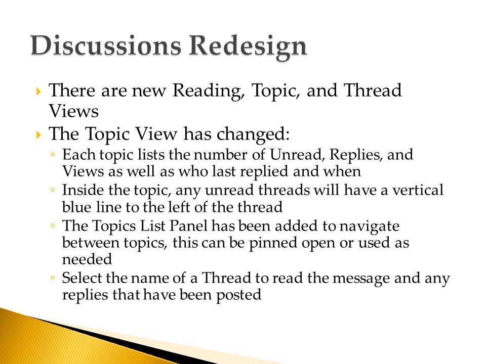  There are new Reading, Topic, and Thread Views  The Topic View has changed: ◦ Each topic lists the number of Unread, Replies, and Views as well as who last replied and when ◦ Inside the topic, any unread threads will have a vertical blue line to the left of the thread ◦ The Topics List Panel has been added to navigate between topics, this can be pinned open or used as needed ◦ Select the name of a Thread to read the message and any replies that have been posted