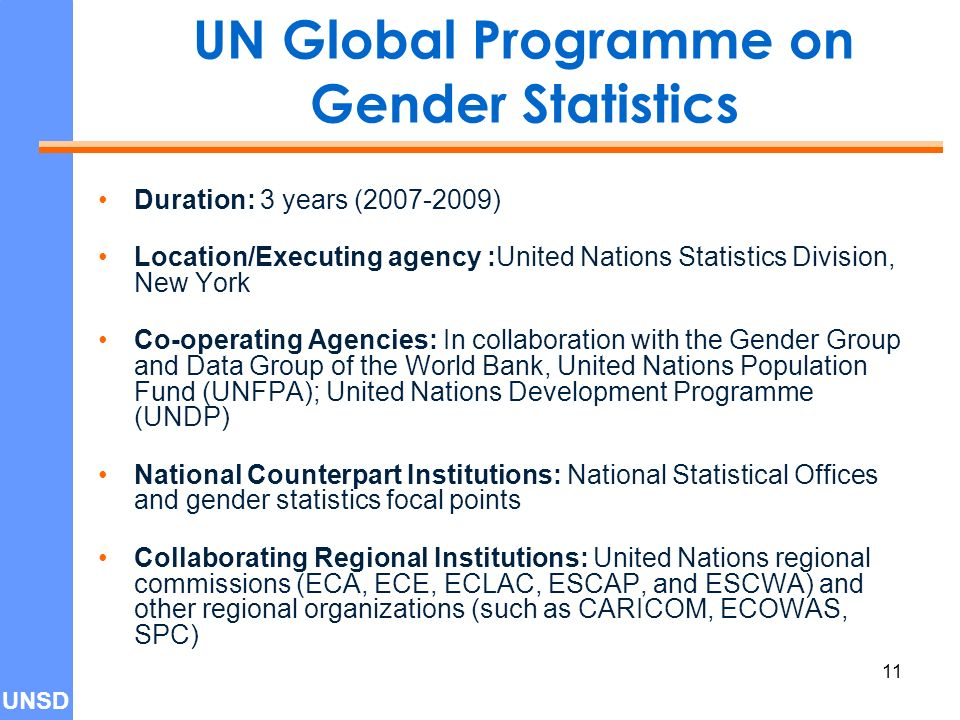 UNSD 11 UN Global Programme on Gender Statistics Duration: 3 years ( ) Location/Executing agency :United Nations Statistics Division, New York Co-operating Agencies: In collaboration with the Gender Group and Data Group of the World Bank, United Nations Population Fund (UNFPA); United Nations Development Programme (UNDP) National Counterpart Institutions: National Statistical Offices and gender statistics focal points Collaborating Regional Institutions: United Nations regional commissions (ECA, ECE, ECLAC, ESCAP, and ESCWA) and other regional organizations (such as CARICOM, ECOWAS, SPC)