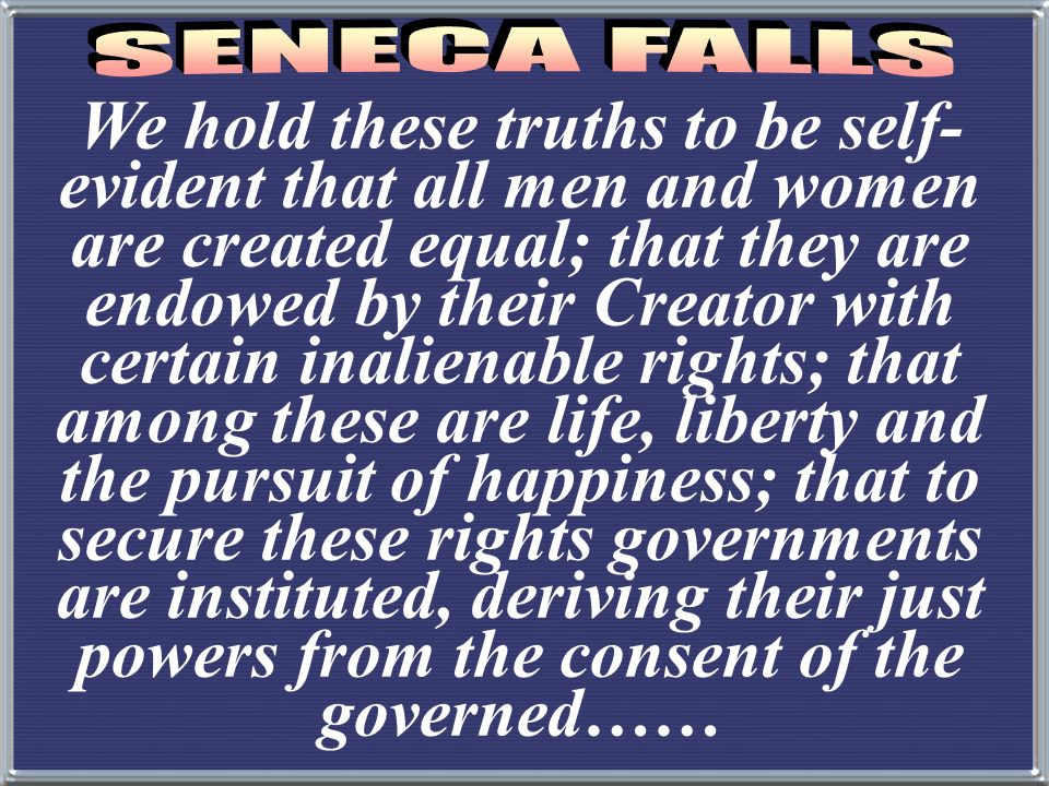 We hold these truths to be self- evident that all men and women are created equal; that they are endowed by their Creator with certain inalienable rights; that among these are life, liberty and the pursuit of happiness; that to secure these rights governments are instituted, deriving their just powers from the consent of the governed……