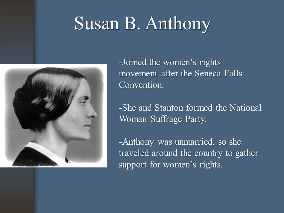 Susan B. Anthony -Joined the women's rights movement after the Seneca Falls Convention.