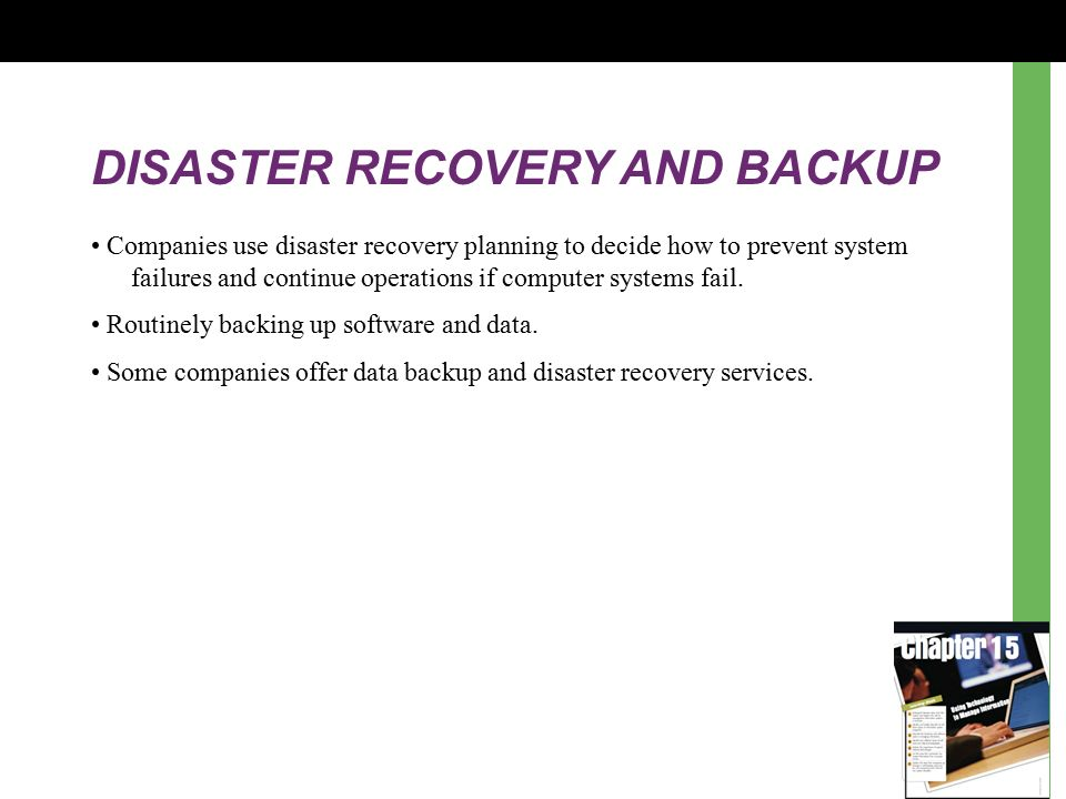 DISASTER RECOVERY AND BACKUP Companies use disaster recovery planning to decide how to prevent system failures and continue operations if computer systems fail.